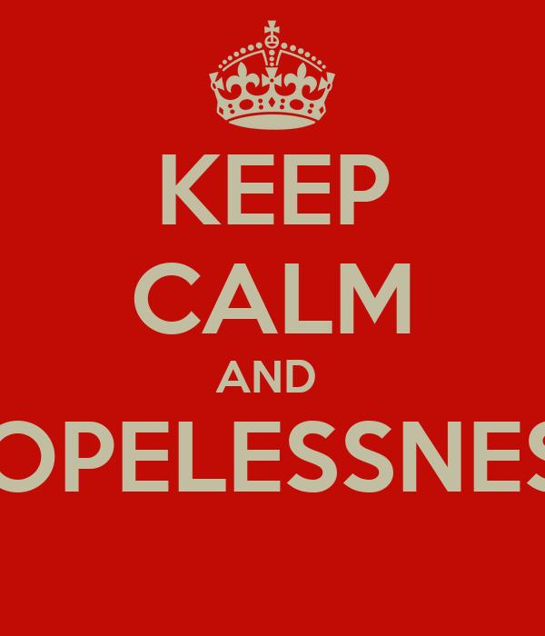 KEEP CALM AND  HOPELESSNESS