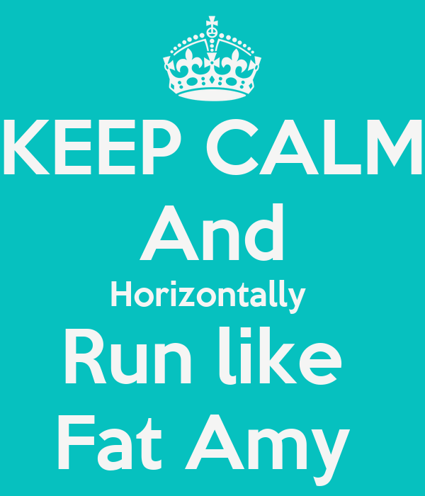 KEEP CALM And Horizontally  Run like  Fat Amy