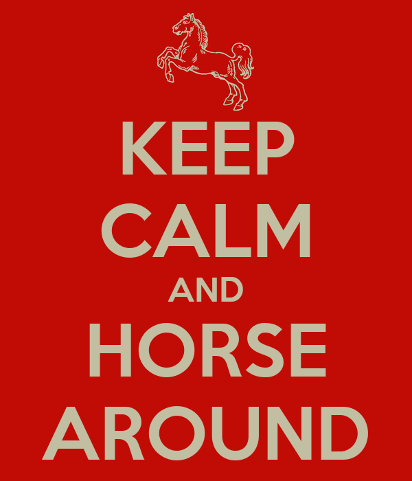 KEEP CALM AND HORSE AROUND