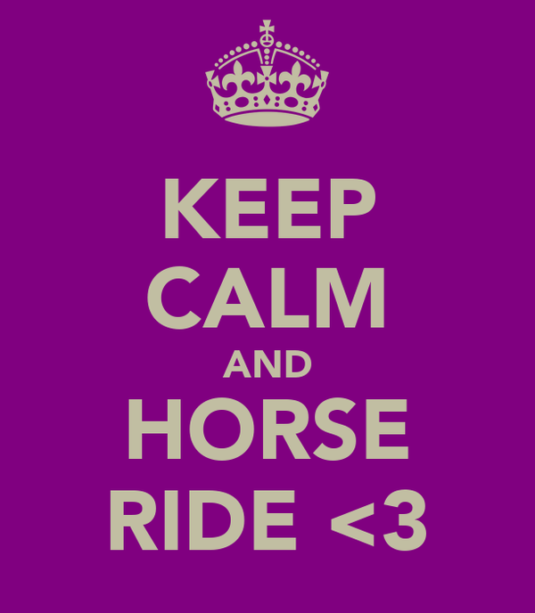 KEEP CALM AND HORSE RIDE <3
