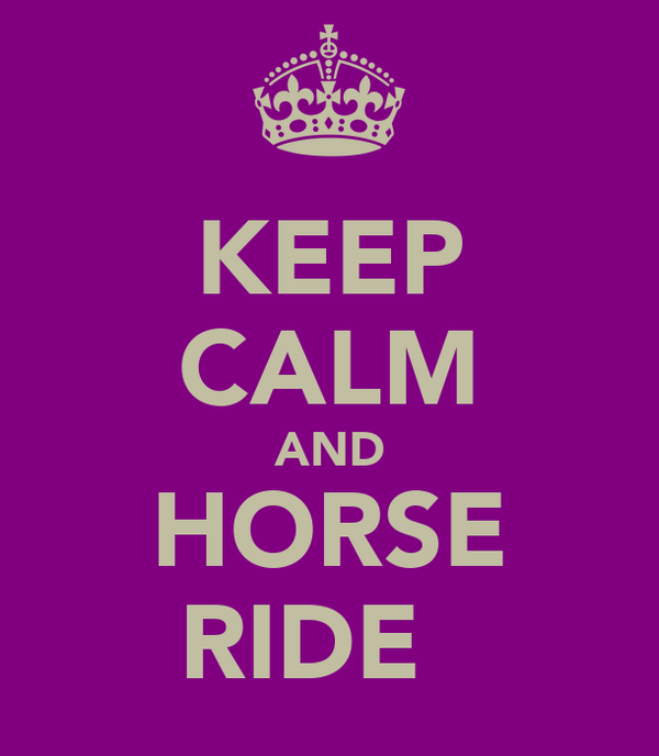 KEEP CALM AND HORSE RIDE ♥