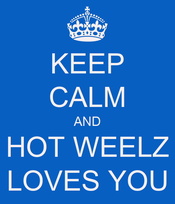 KEEP CALM AND HOT WEELZ LOVES YOU