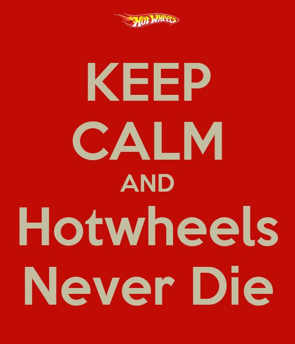 KEEP CALM AND Hotwheels Never Die