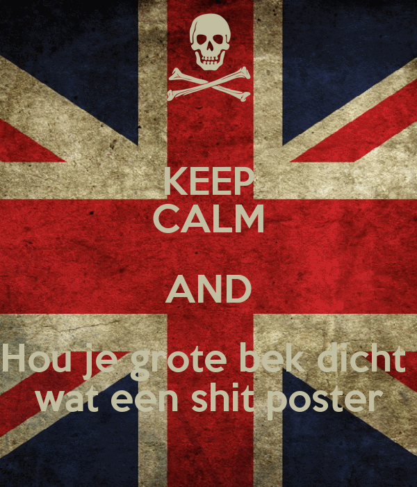 KEEP CALM AND Hou je grote bek dicht  wat een shit poster