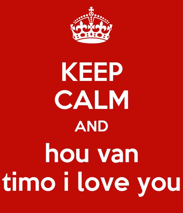 KEEP CALM AND hou van timo i love you