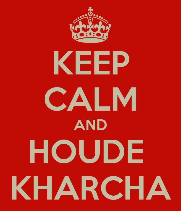 KEEP CALM AND HOUDE  KHARCHA