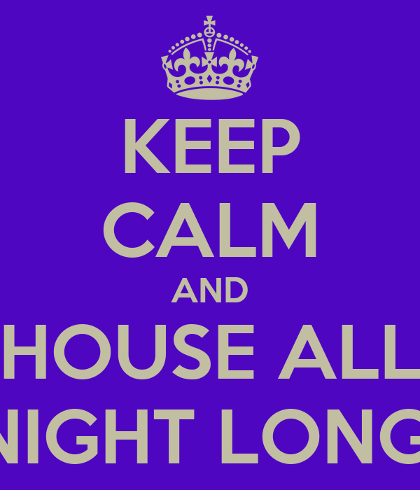 KEEP CALM AND HOUSE ALL NIGHT LONG!