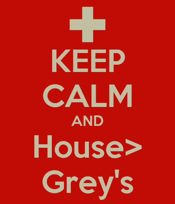 KEEP CALM AND House> Grey's