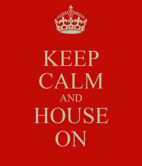 KEEP CALM AND HOUSE ON