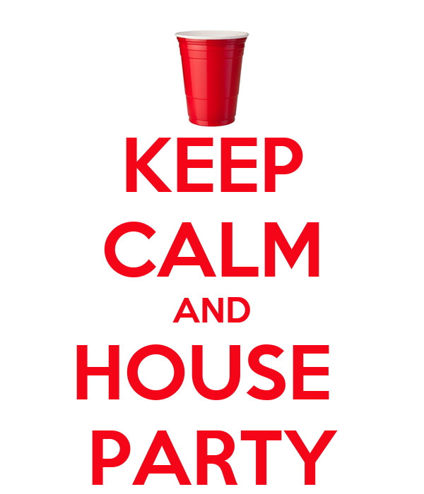 KEEP CALM AND HOUSE  PARTY