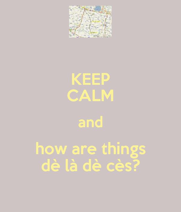 KEEP CALM and how are things dè là dè cès?
