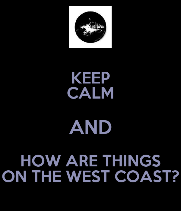 KEEP CALM AND HOW ARE THINGS ON THE WEST COAST?