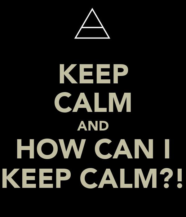 KEEP CALM AND HOW CAN I KEEP CALM?!