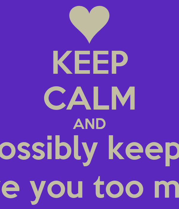 KEEP CALM AND How can I possibly keep calm!? 0_0 I love you too much!