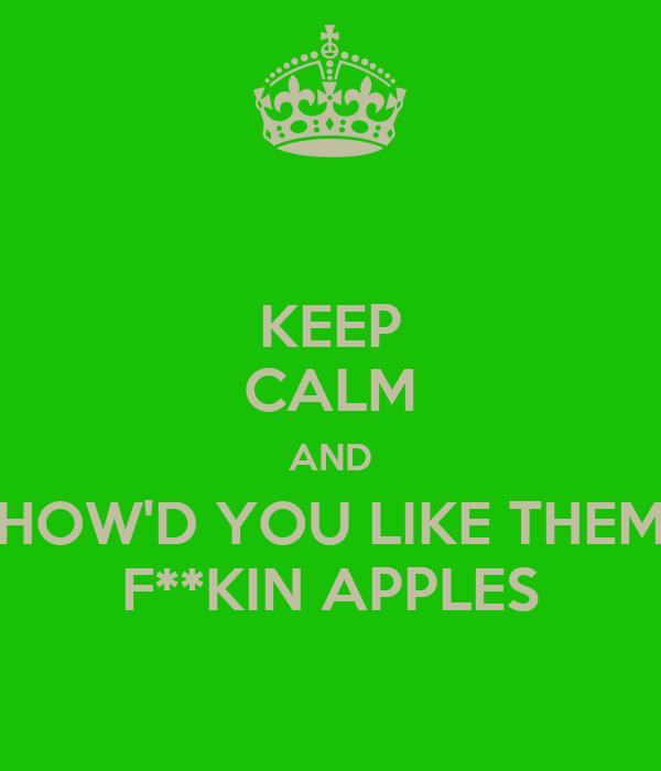 KEEP CALM AND HOW'D YOU LIKE THEM F**KIN APPLES