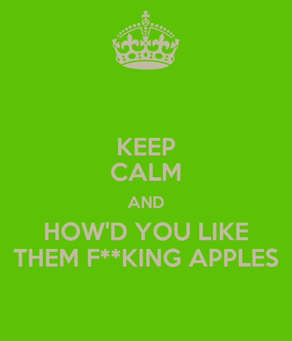 KEEP CALM AND HOW'D YOU LIKE THEM F**KING APPLES