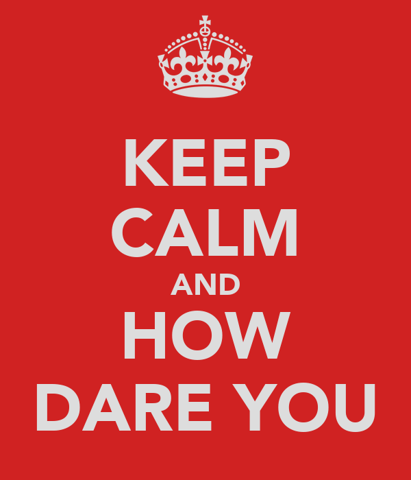 KEEP CALM AND HOW DARE YOU