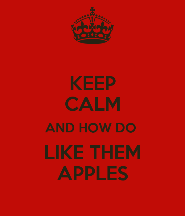 KEEP CALM AND HOW DO  LIKE THEM APPLES