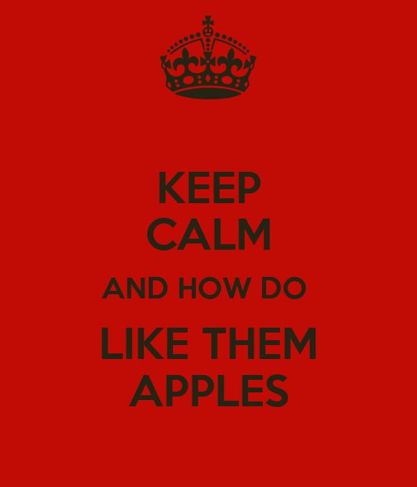 KEEP CALM AND HOW DO  LIKE THEM APPLES