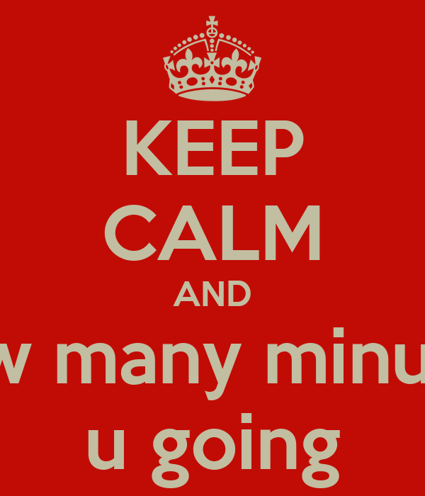 KEEP CALM AND how many minutes u going