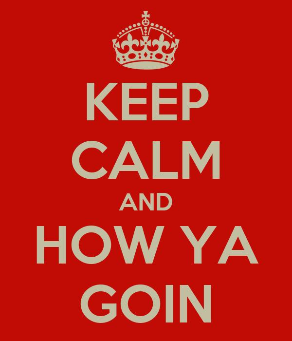 KEEP CALM AND HOW YA GOIN
