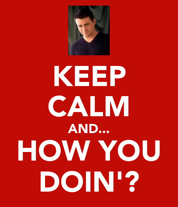 KEEP CALM AND... HOW YOU DOIN'?