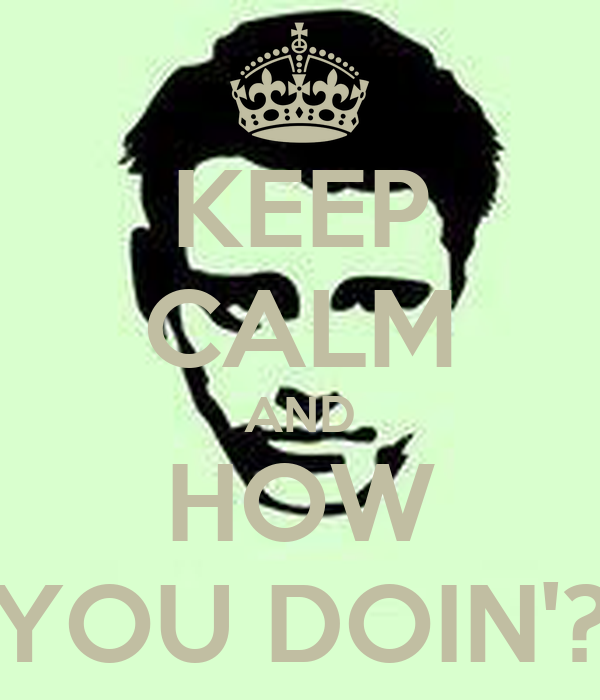 KEEP CALM AND HOW YOU DOIN'?