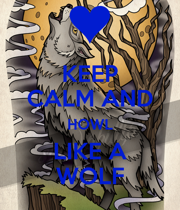 KEEP CALM AND HOWL LIKE A WOLF