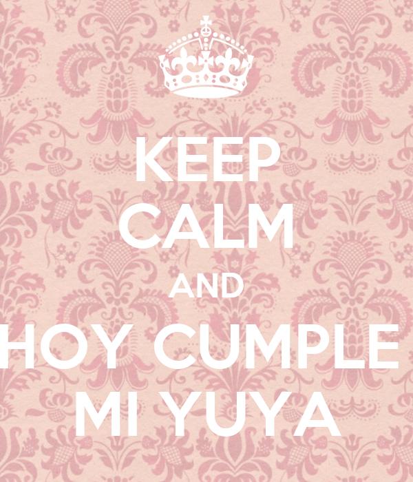 KEEP CALM AND HOY CUMPLE  MI YUYA