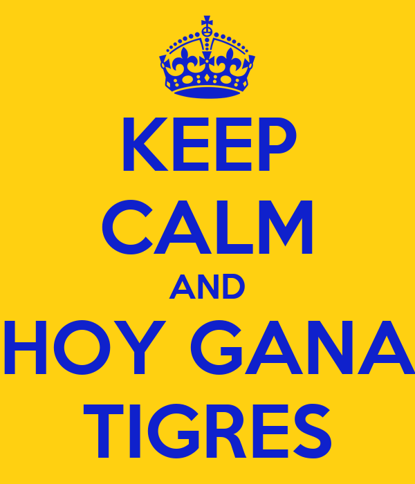 KEEP CALM AND HOY GANA TIGRES