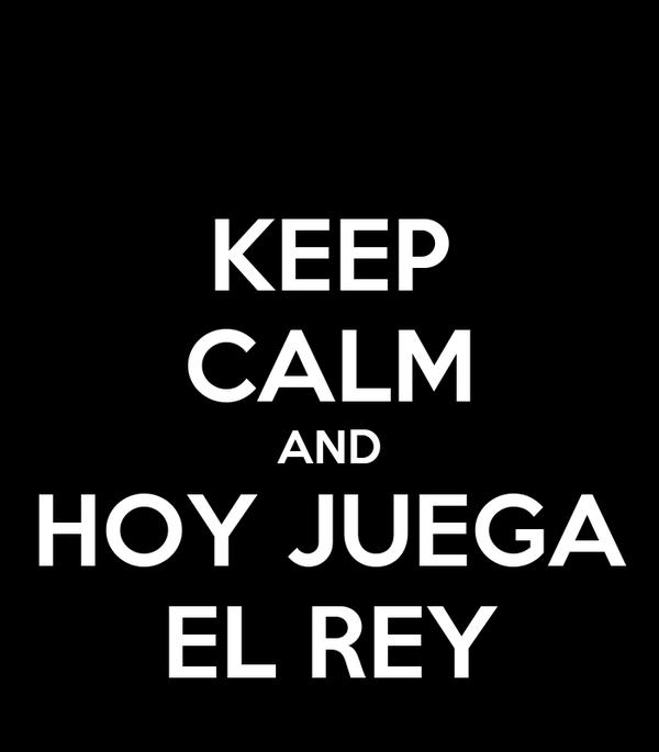 KEEP CALM AND HOY JUEGA EL REY