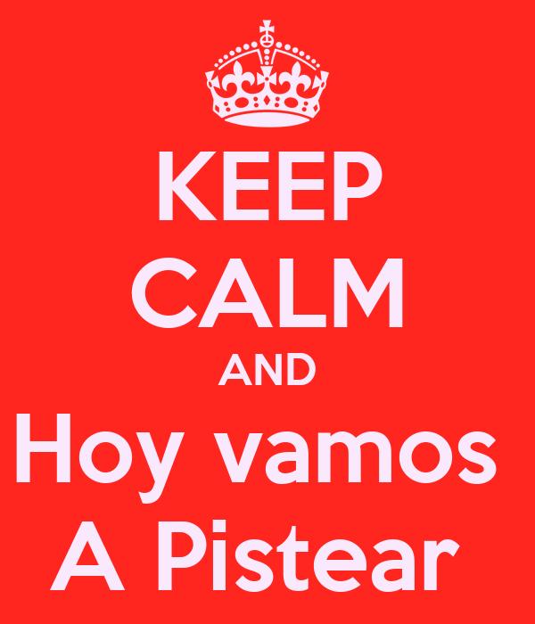 KEEP CALM AND Hoy vamos  A Pistear