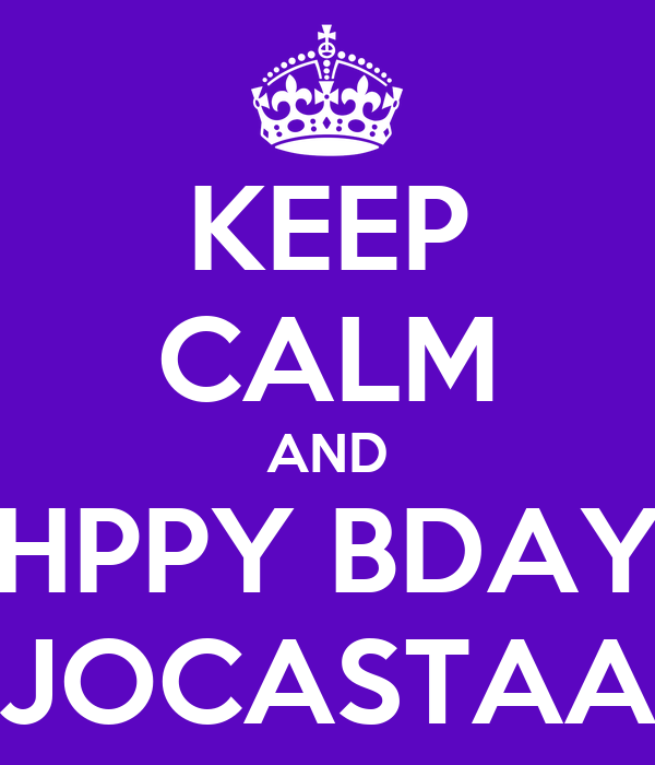 KEEP CALM AND HPPY BDAY JOCASTAA