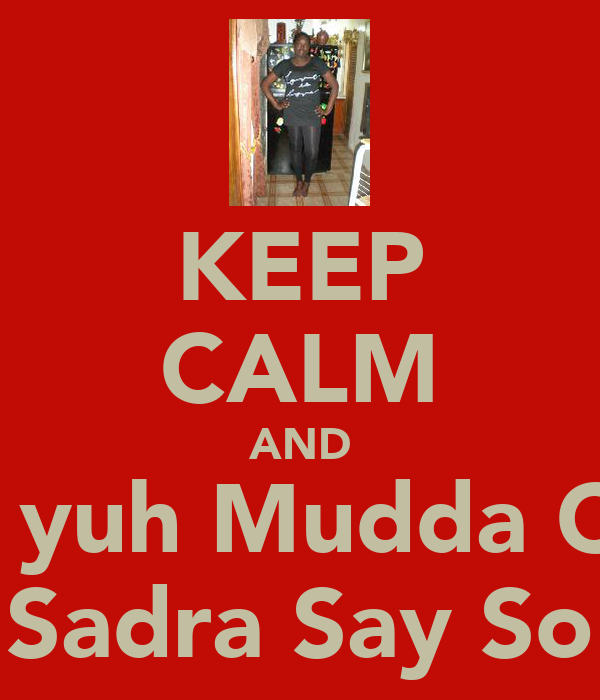 KEEP CALM AND Hual yuh Mudda Cunt! Sadra Say So