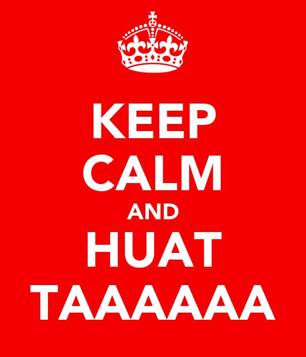 KEEP CALM AND HUAT TAAAAAA