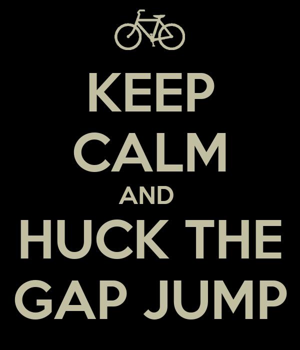 KEEP CALM AND  HUCK THE GAP JUMP