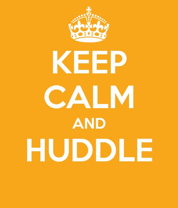 KEEP CALM AND HUDDLE