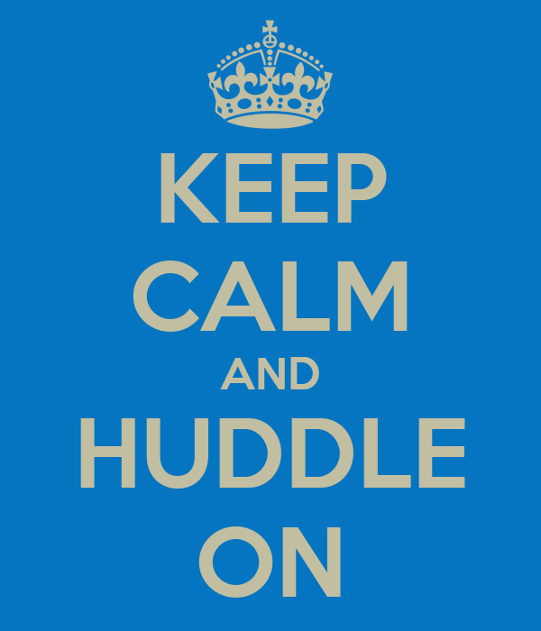 KEEP CALM AND HUDDLE ON
