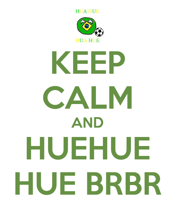 KEEP CALM AND HUEHUE HUE BRBR