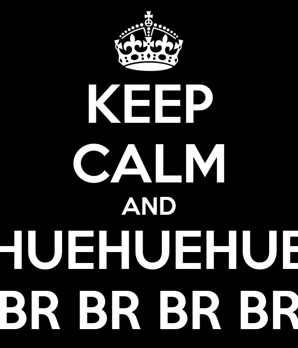 KEEP CALM AND HUEHUEHUE BR BR BR BR