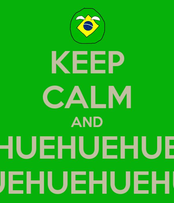 KEEP CALM AND HUEHUEHUEHUEHUE HUEHUEHUEHUEHUEHUE