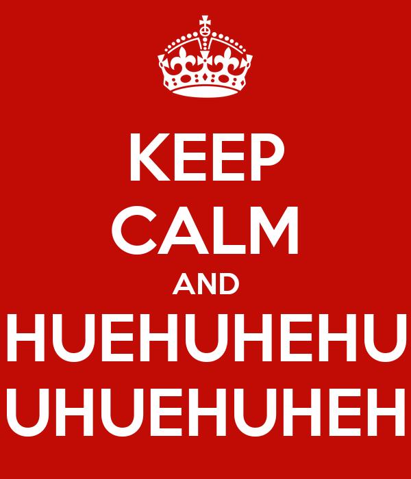 KEEP CALM AND HUEHUHEHU UHUEHUHEH