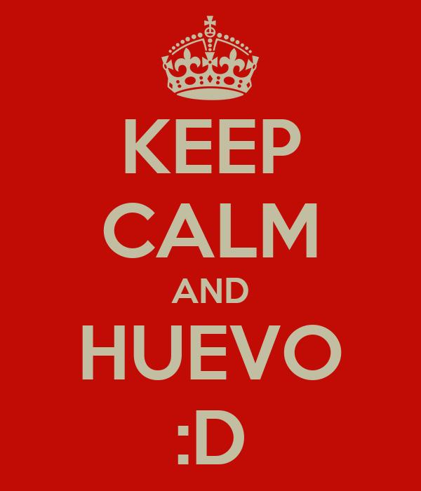 KEEP CALM AND HUEVO :D