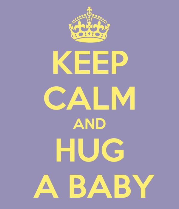 KEEP CALM AND HUG  A BABY