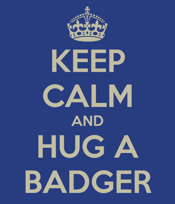 KEEP CALM AND HUG A BADGER