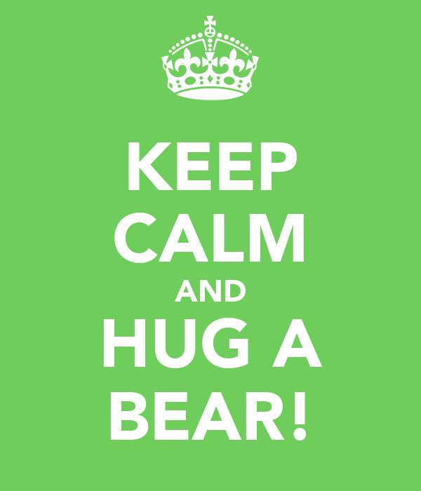 KEEP CALM AND HUG A BEAR!