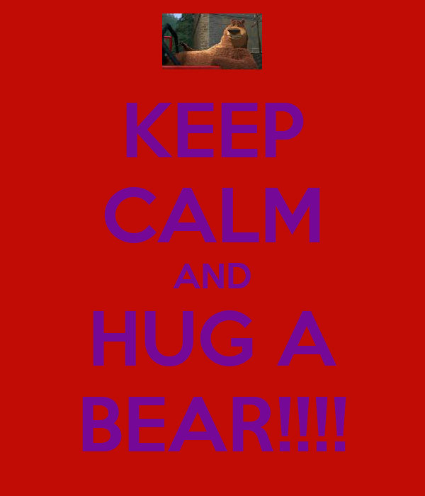 KEEP CALM AND HUG A BEAR!!!!