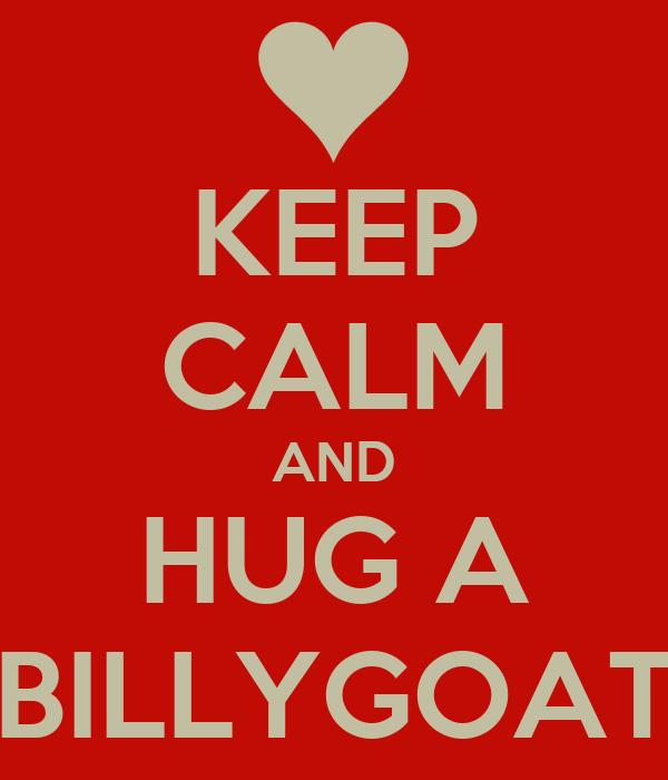 KEEP CALM AND HUG A BILLYGOAT