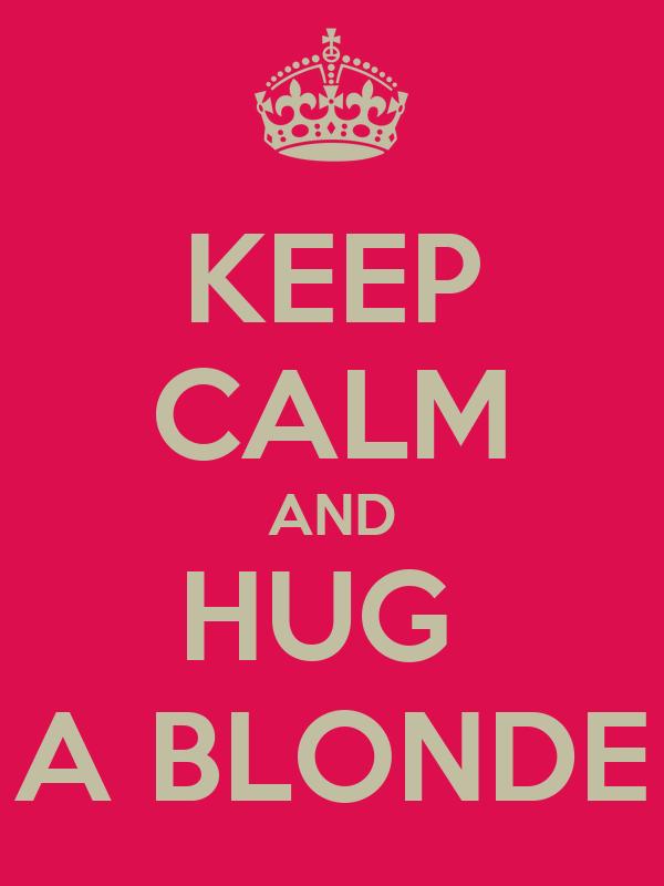 KEEP CALM AND HUG  A BLONDE