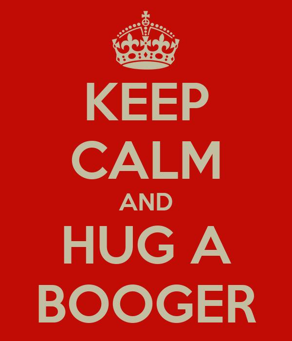 KEEP CALM AND HUG A BOOGER
